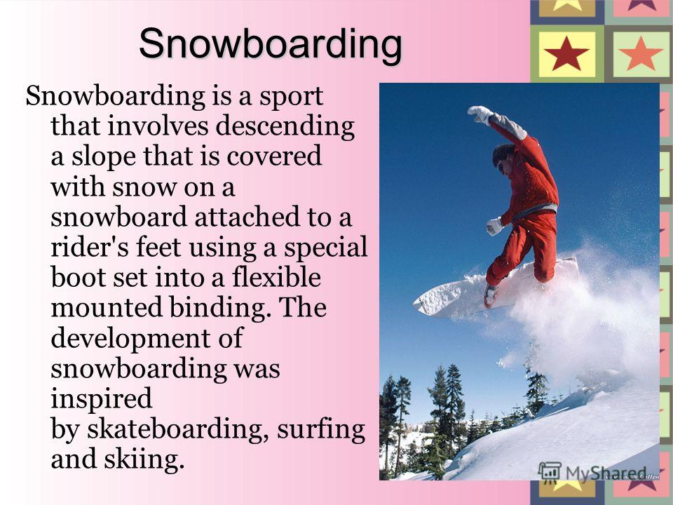 Snowboarding Snowboarding is a sport that involves descending a slope that is covered with snow on a snowboard attached to a rider's feet using a special boot set into a flexible mounted binding. The development of snowboarding was inspired by skateb