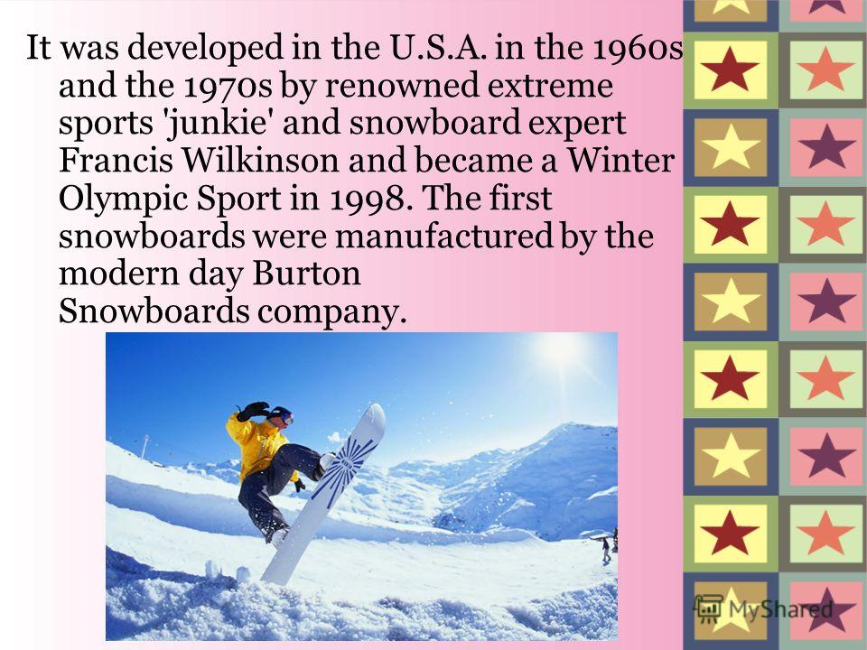 It was developed in the U.S.A. in the 1960s and the 1970s by renowned extreme sports 'junkie' and snowboard expert Francis Wilkinson and became a Winter Olympic Sport in 1998. The first snowboards were manufactured by the modern day Burton Snowboards