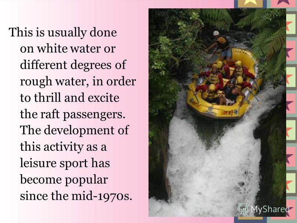 This is usually done on white water or different degrees of rough water, in order to thrill and excite the raft passengers. The development of this activity as a leisure sport has become popular since the mid-1970s.