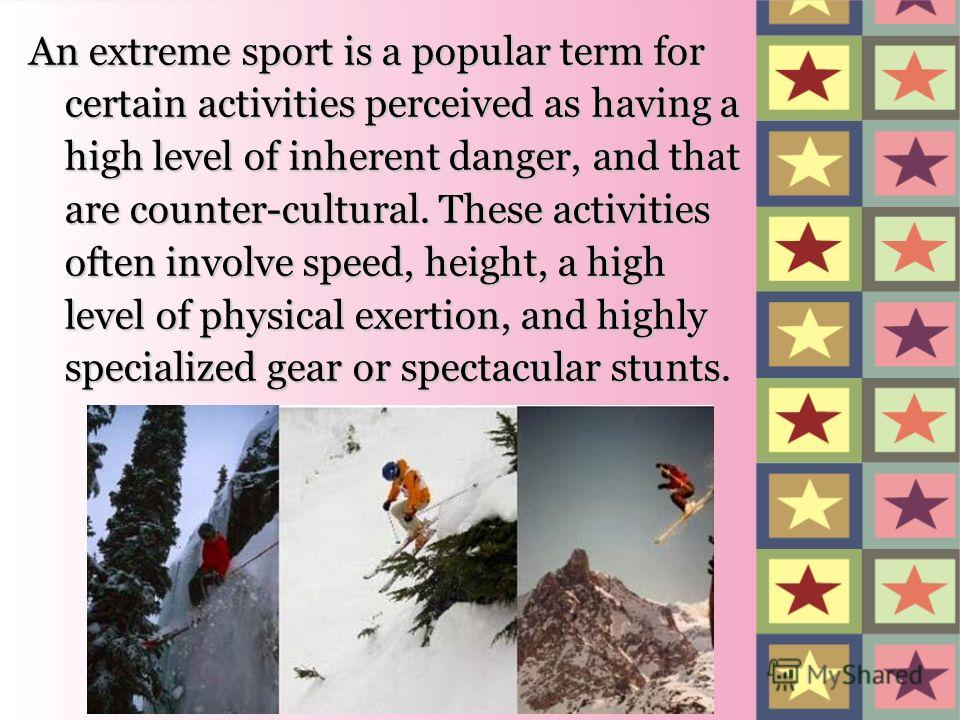 An extreme sport is a popular term for certain activities perceived as having a high level of inherent danger, and that are counter-cultural. These activities often involve speed, height, a high level of physical exertion, and highly specialized gear
