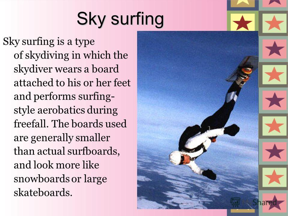 Sky surfing Sky surfing is a type of skydiving in which the skydiver wears a board attached to his or her feet and performs surfing- style aerobatics during freefall. The boards used are generally smaller than actual surfboards, and look more like sn