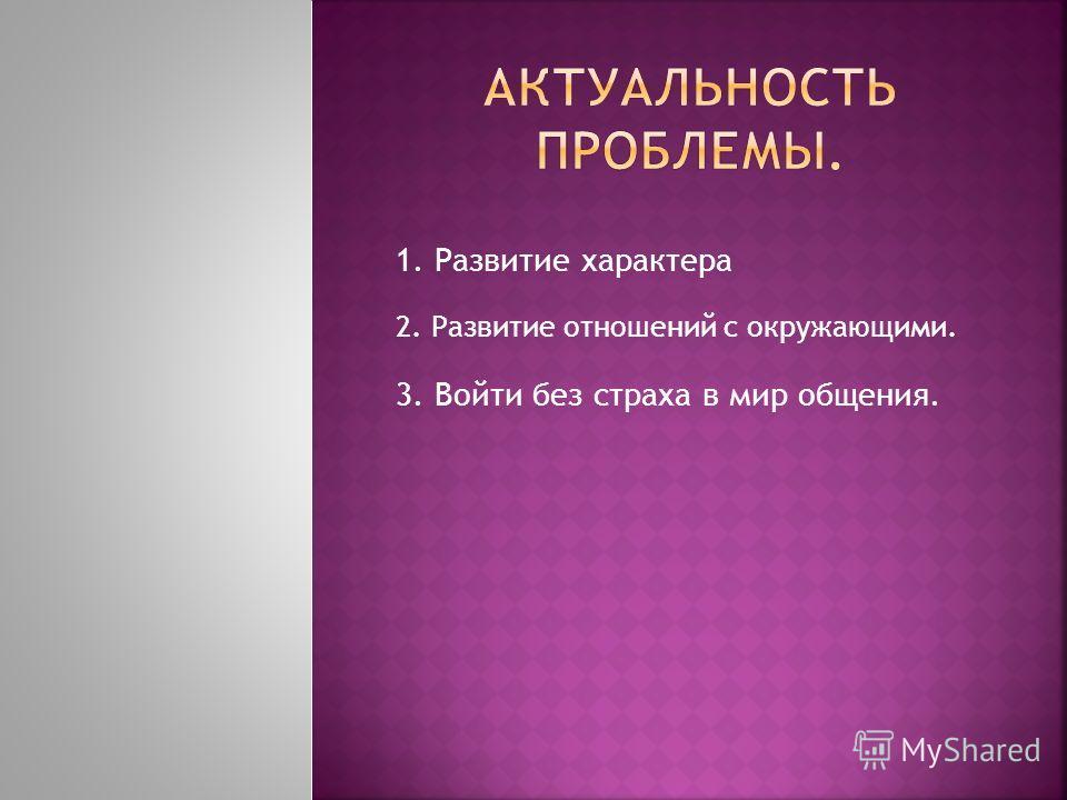 2. Развитие отношений с окружающими. 1. Развитие характера 3. Войти без страха в мир общения.