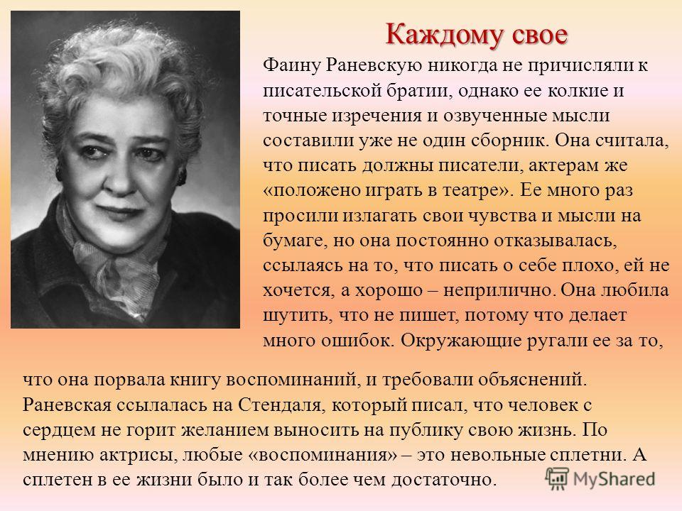 Каждому свое Фаину Раневскую никогда не причисляли к писательской братии, однако ее колкие и точные изречения и озвученные мысли составили уже не один сборник. Она считала, что писать должны писатели, актерам же «положено играть в театре». Ее много р