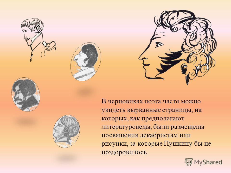В черновиках поэта часто можно увидеть вырванные страницы, на которых, как предполагают литературоведы, были размещены посвящения декабристам или рисунки, за которые Пушкину бы не поздоровилось.