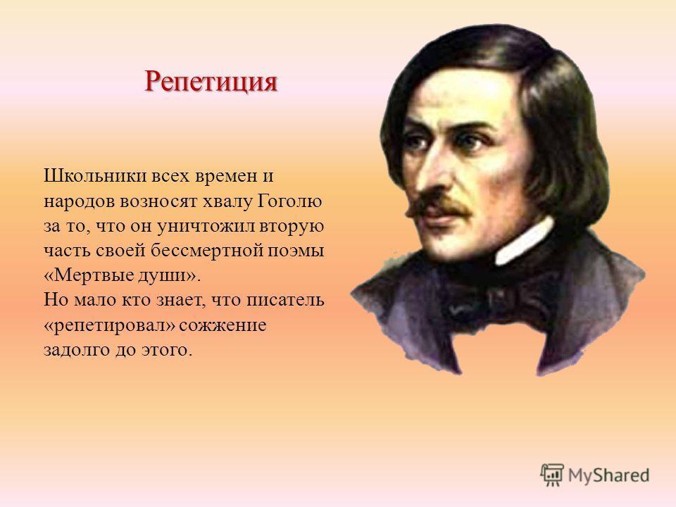 Репетиция Школьники всех времен и народов возносят хвалу Гоголю за то, что он уничтожил вторую часть своей бессмертной поэмы «Мертвые души». Но мало кто знает, что писатель «репетировал» сожжение задолго до этого.