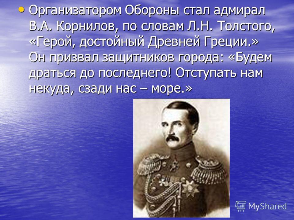 Организатором Обороны стал адмирал В.А. Корнилов, по словам Л.Н. Толстого, «Герой, достойный Древней Греции.» Он призвал защитников города: «Будем драться до последнего! Отступать нам некуда, сзади нас – море.» Организатором Обороны стал адмирал В.А.