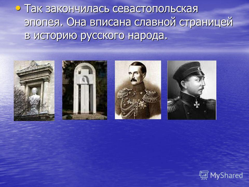 Так закончилась севастопольская эпопея. Она вписана славной страницей в историю русского народа. Так закончилась севастопольская эпопея. Она вписана славной страницей в историю русского народа.