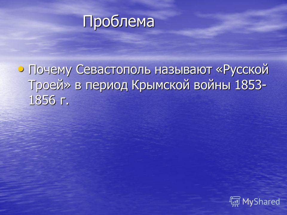 Проблема Проблема Почему Севастополь называют «Русской Троей» в период Крымской войны 1853- 1856 г. Почему Севастополь называют «Русской Троей» в период Крымской войны 1853- 1856 г.