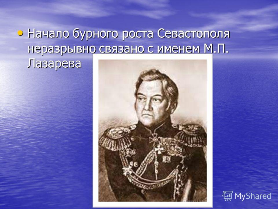 Начало бурного роста Севастополя неразрывно связано с именем М.П. Лазарева Начало бурного роста Севастополя неразрывно связано с именем М.П. Лазарева