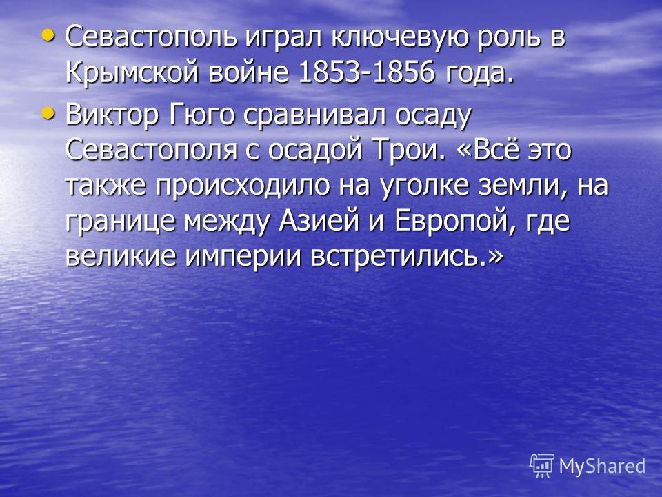 Севастополь играл ключевую роль в Крымской войне 1853-1856 года. Севастополь играл ключевую роль в Крымской войне 1853-1856 года. Виктор Гюго сравнивал осаду Севастополя с осадой Трои. «Всё это также происходило на уголке земли, на границе между Азие