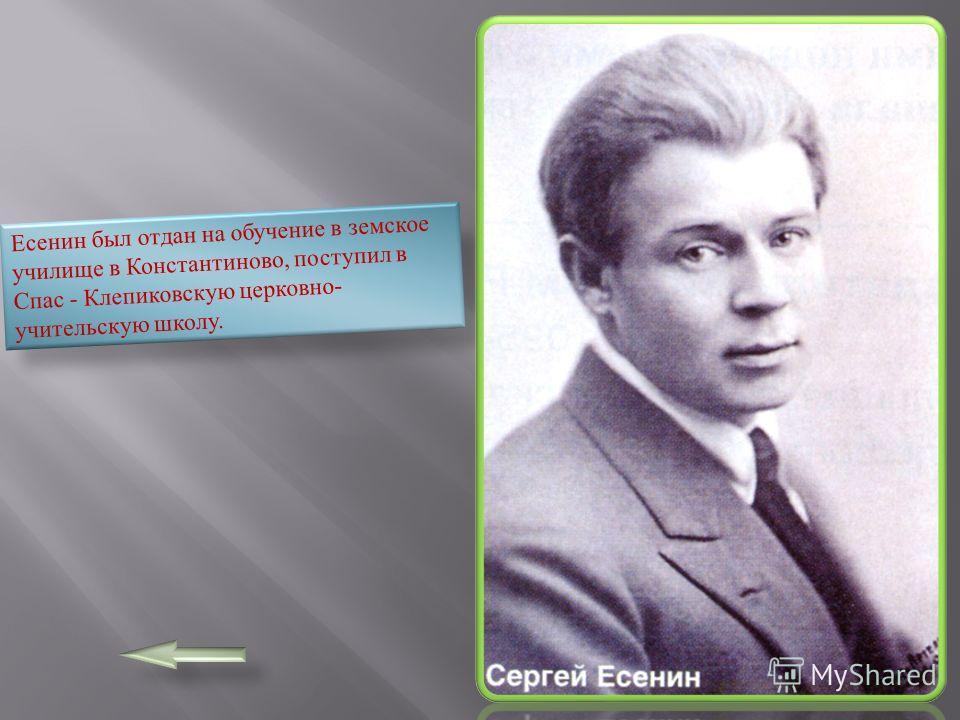 Есенин был отдан на обучение в земское училище в Константиново, поступил в Спас - Клепиковскую церковно- учительскую школу.