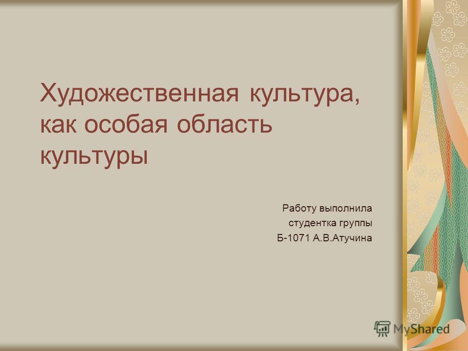 Художественная культура, как особая область культуры Работу выполнила студентка группы Б-1071 А.В.Атучина