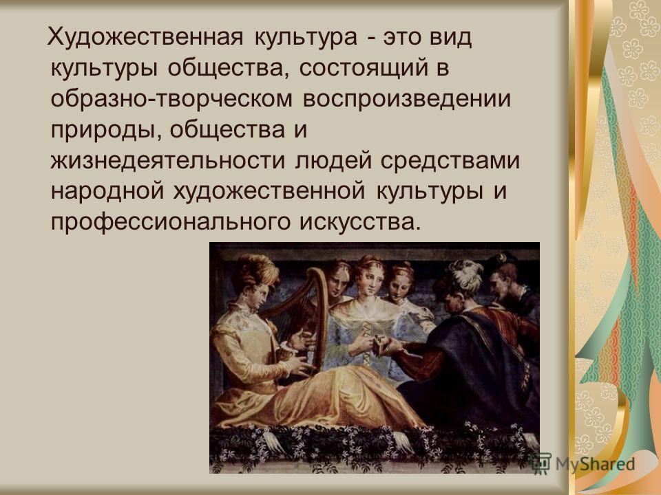 Художественная культура - это вид культуры общества, состоящий в образно-творческом воспроизведении природы, общества и жизнедеятельности людей средствами народной художественной культуры и профессионального искусства.
