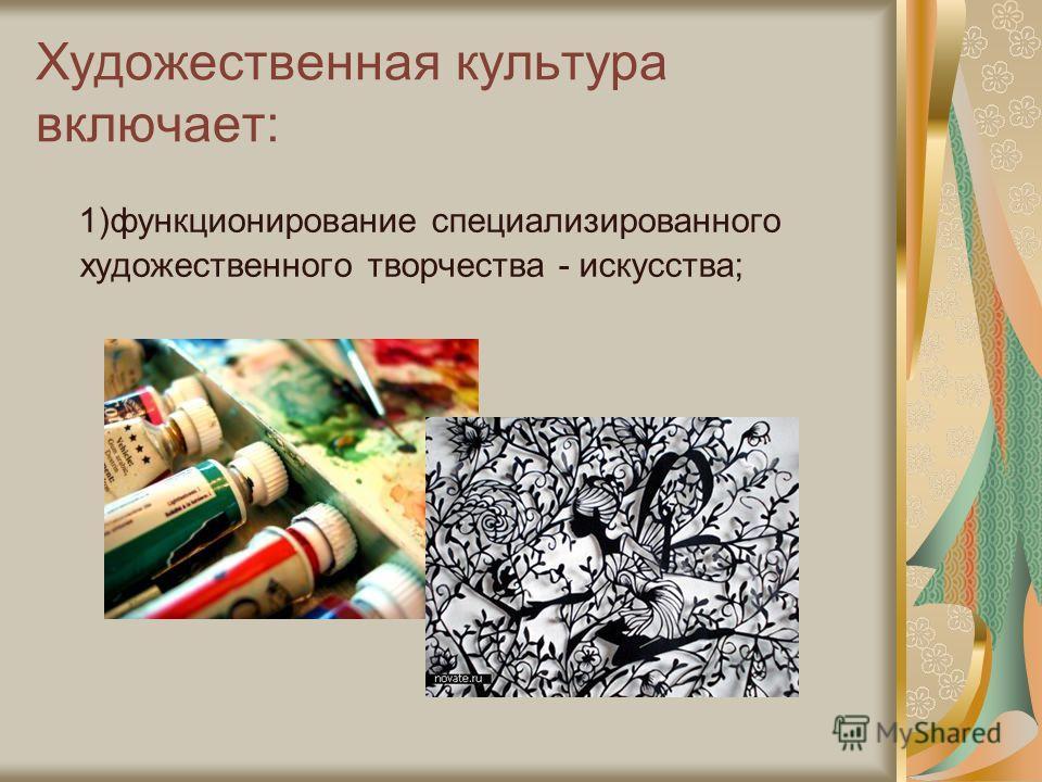 Художественная культура включает: 1)функционирование специализированного художественного творчества - искусства;