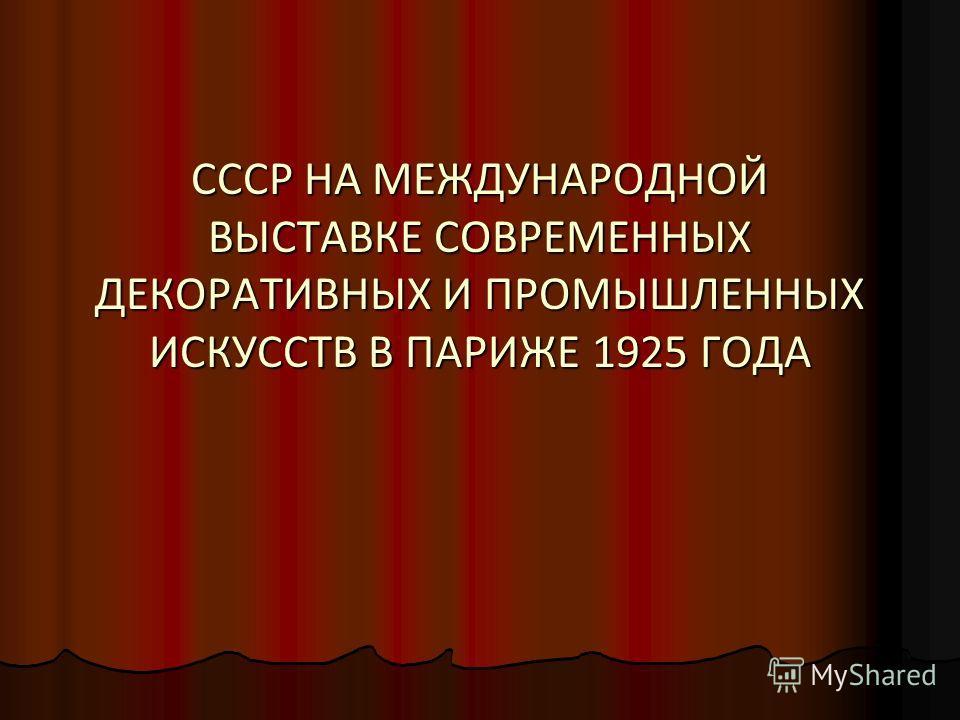 СССР НА МЕЖДУНАРОДНОЙ ВЫСТАВКЕ СОВРЕМЕННЫХ ДЕКОРАТИВНЫХ И ПРОМЫШЛЕННЫХ ИСКУССТВ В ПАРИЖЕ 1925 ГОДА
