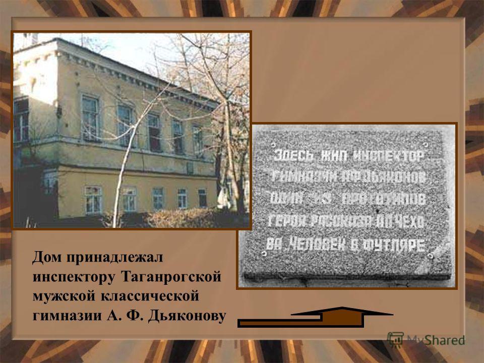 Дом принадлежал инспектору Таганрогской мужской классической гимназии А. Ф. Дьяконову