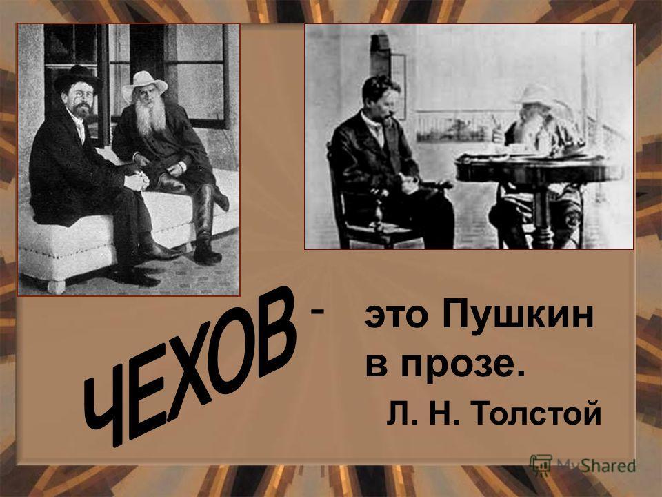 «Чехов – это Пушкин это Пушкин в прозе. Л. Н. Толстой -