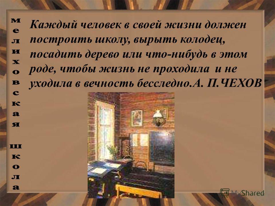 Каждый человек в своей жизни должен построить школу, вырыть колодец, посадить дерево или что-нибудь в этом роде, чтобы жизнь не проходила и не уходила в вечность бесследно.А. П.ЧЕХОВ