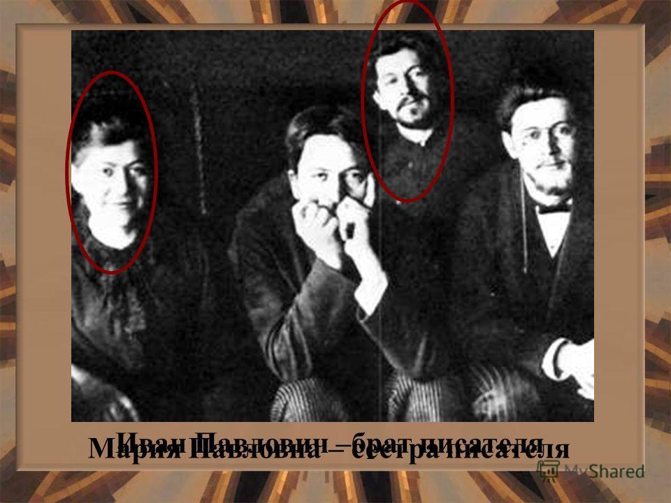 Мария Павловна – сестра писателя Иван Павлович –брат писателя