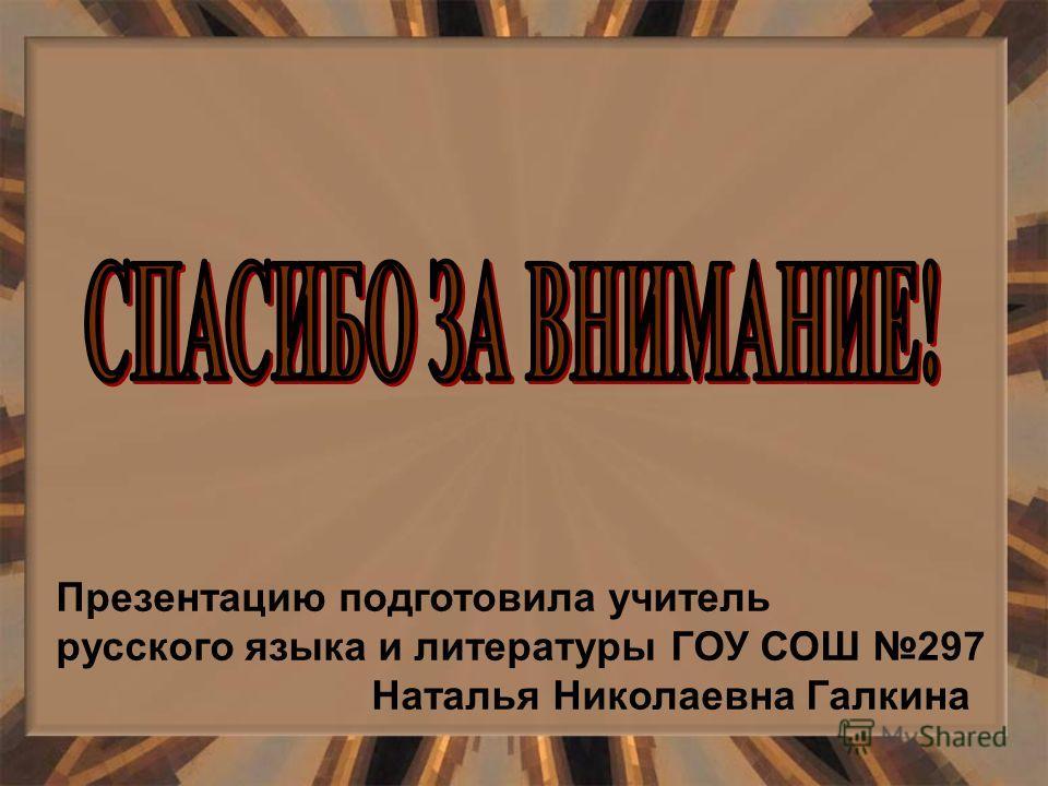 Презентацию подготовила учитель русского языка и литературы ГОУ СОШ 297 Наталья Николаевна Галкина