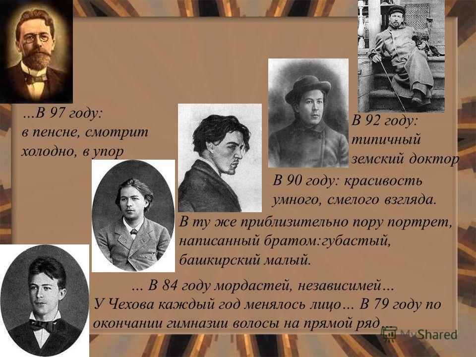 У Чехова каждый год менялось лицо… В 79 году по окончании гимназии волосы на прямой ряд… В ту же приблизительно пору портрет, написанный братом:губастый, башкирский малый. … В 84 году мордастей, независимей… В 90 году: красивость умного, смелого взгл