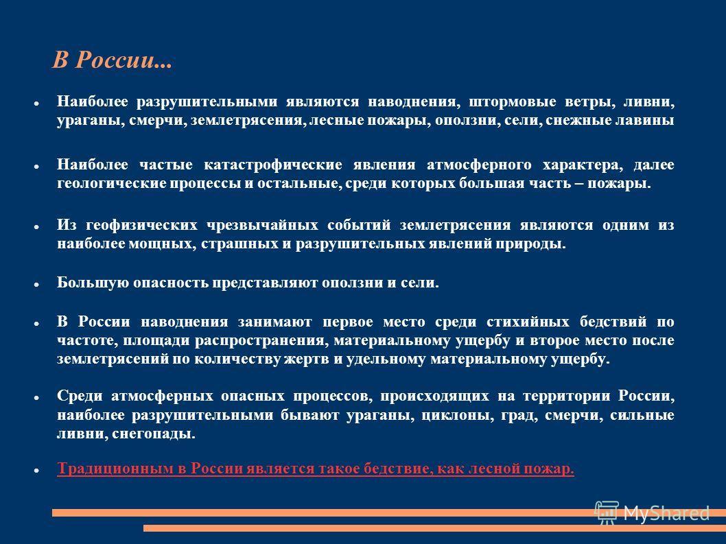 В России... Наиболее разрушительными являются наводнения, штормовые ветры, ливни, ураганы, смерчи, землетрясения, лесные пожары, оползни, сели, снежные лавины Наиболее частые катастрофические явления атмосферного характера, далее геологические процес
