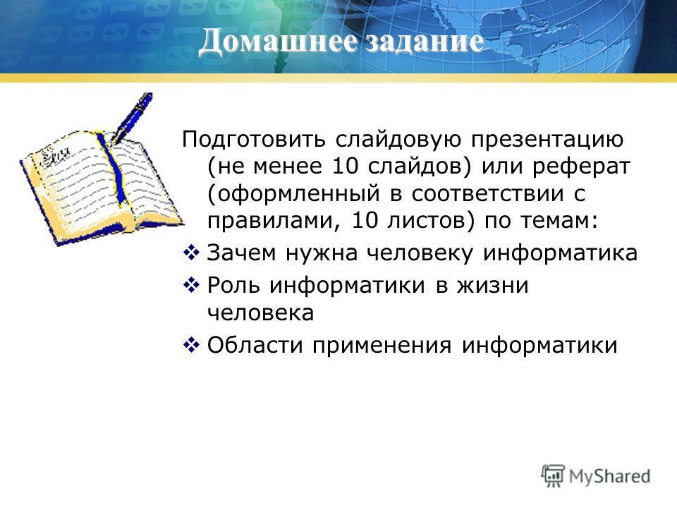Домашнее задание Подготовить слайдовую презентацию (не менее 10 слайдов) или реферат (оформленный в соответствии с правилами, 10 листов) по темам: Зачем нужна человеку информатика Роль информатики в жизни человека Области применения информатики