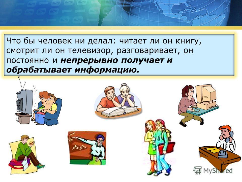 Что бы человек ни делал: читает ли он книгу, смотрит ли он телевизор, разговаривает, он постоянно и непрерывно получает и обрабатывает информацию.