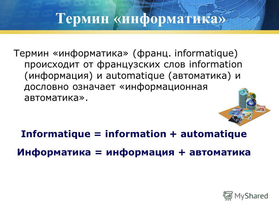 Термин «информатика» Термин «информатика» (франц. informatique) происходит от французских слов information (информация) и automatique (автоматика) и дословно означает «информационная автоматика». Informatique = information + automatique Информатика =