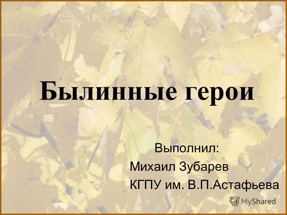 Былинные герои Выполнил: Михаил Зубарев КГПУ им. В.П.Астафьева