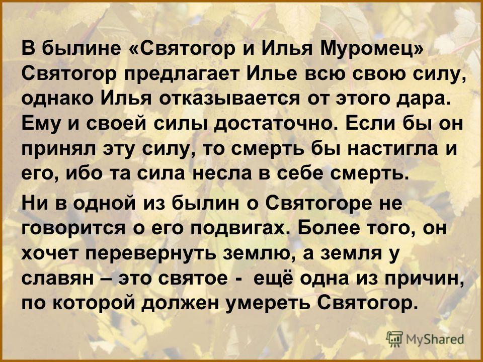 В былине «Святогор и Илья Муромец» Святогор предлагает Илье всю свою силу, однако Илья отказывается от этого дара. Ему и своей силы достаточно. Если бы он принял эту силу, то смерть бы настигла и его, ибо та сила несла в себе смерть. Ни в одной из бы