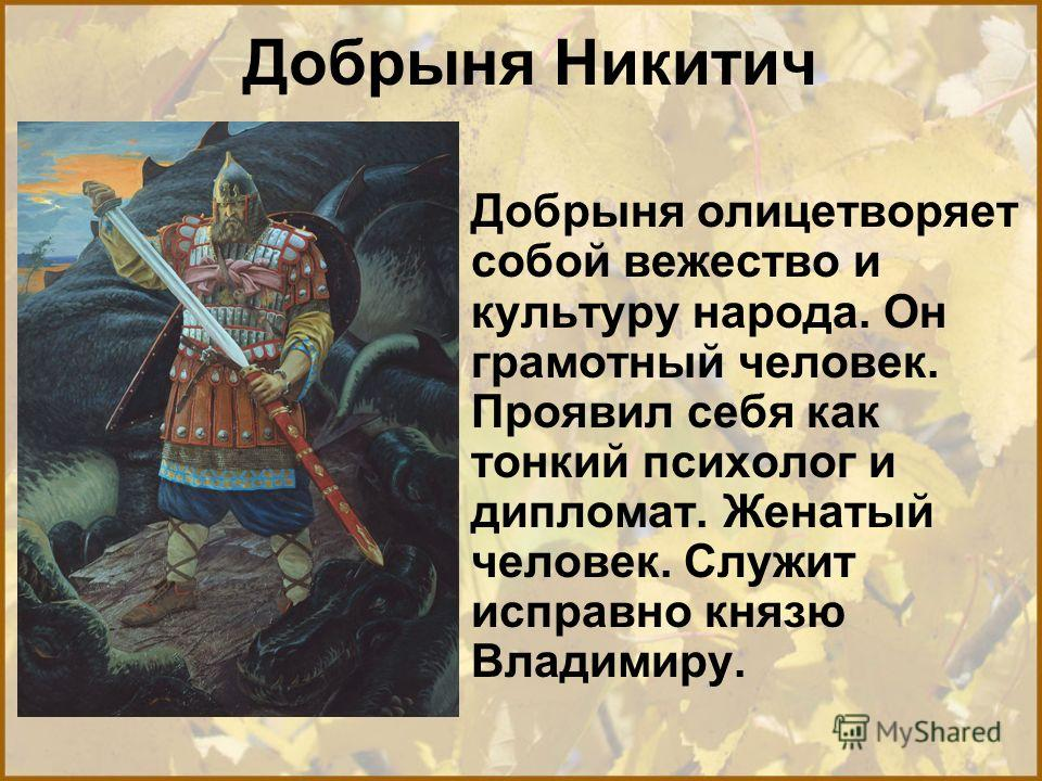 Добрыня Никитич Добрыня олицетворяет собой вежество и культуру народа. Он грамотный человек. Проявил себя как тонкий психолог и дипломат. Женатый человек. Служит исправно князю Владимиру.