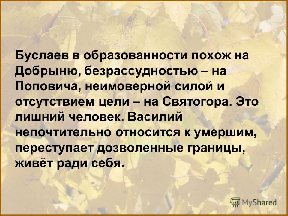 Буслаев в образованности похож на Добрыню, безрассудностью – на Поповича, неимоверной силой и отсутствием цели – на Святогора. Это лишний человек. Василий непочтительно относится к умершим, переступает дозволенные границы, живёт ради себя.