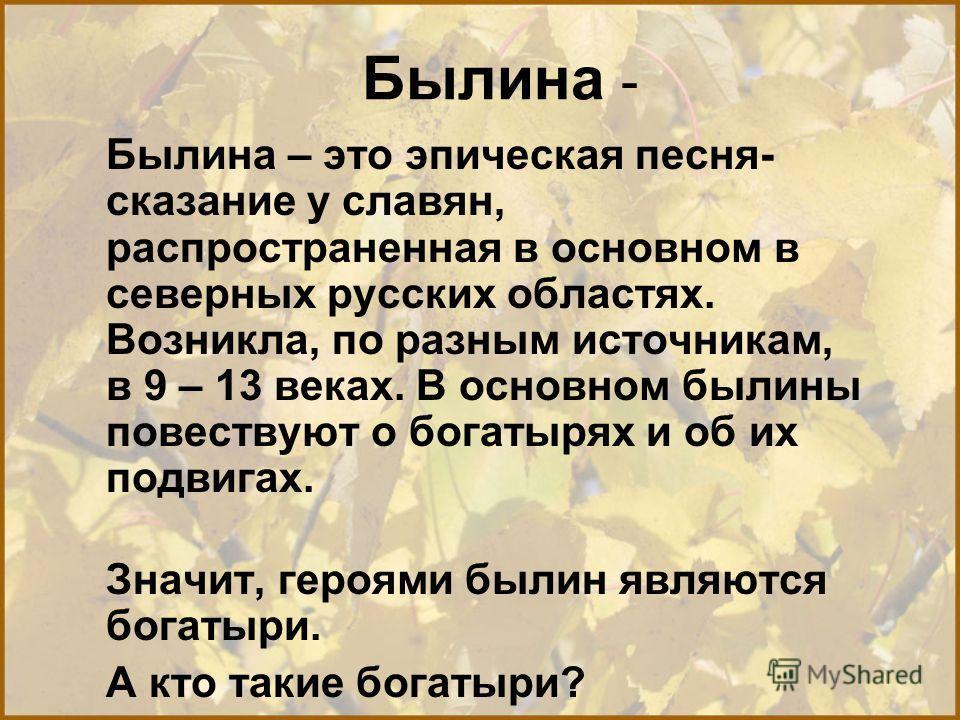Былина - Былина – это эпическая песня- сказание у славян, распространенная в основном в северных русских областях. Возникла, по разным источникам, в 9 – 13 веках. В основном былины повествуют о богатырях и об их подвигах. Значит, героями былин являют
