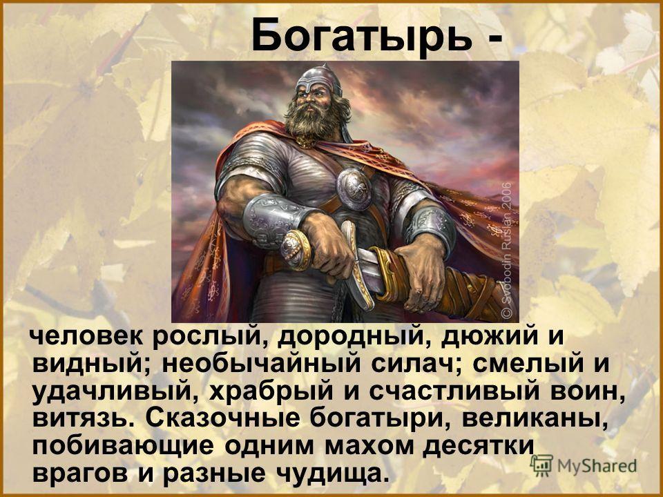 Богатырь - человек рослый, дородный, дюжий и видный; необычайный силач; смелый и удачливый, храбрый и счастливый воин, витязь. Сказочные богатыри, великаны, побивающие одним махом десятки врагов и разные чудища.