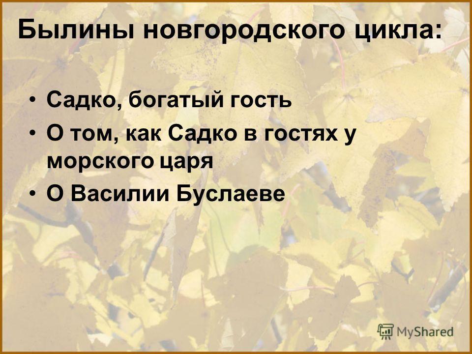 Былины новгородского цикла: Садко, богатый гость О том, как Садко в гостях у морского царя О Василии Буслаеве