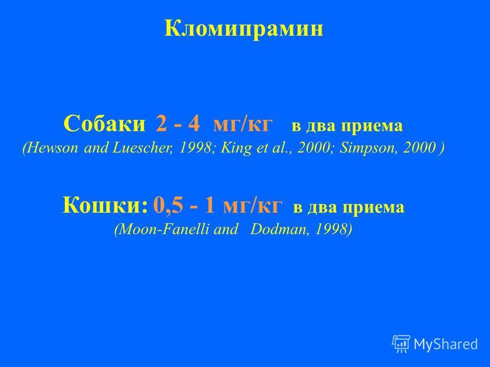 Кломипрамин Собаки 2 - 4 мг/кг в два приема (Hewson and Luescher, 1998; King et al., 2000; Simpson, 2000 ) Кошки: 0,5 - 1 мг/кг в два приема (Мoon-Fanelli and Dodman, 1998)