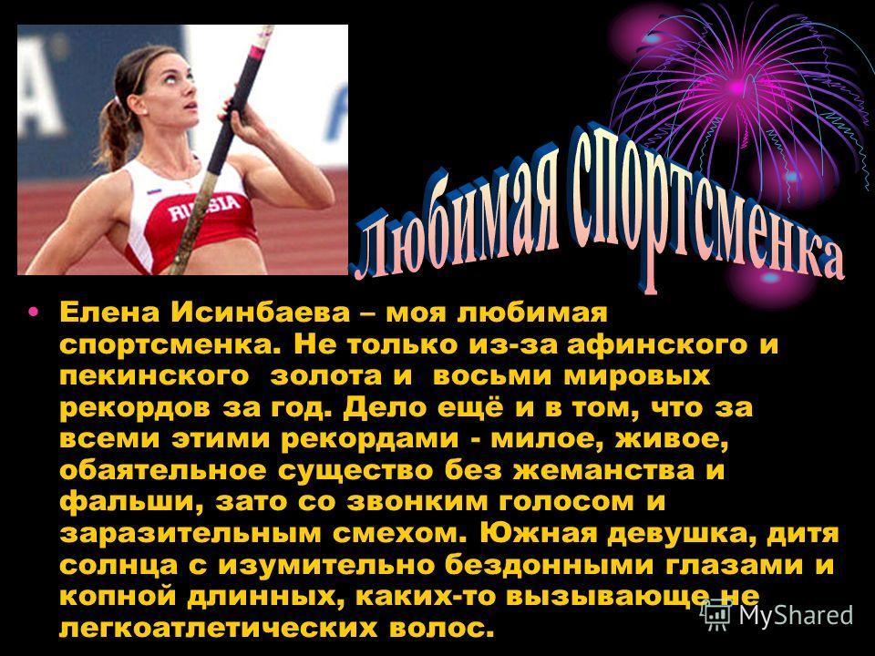 Елена Исинбаева – моя любимая спортсменка. Не только из-за афинского и пекинского золота и восьми мировых рекордов за год. Дело ещё и в том, что за всеми этими рекордами - милое, живое, обаятельное существо без жеманства и фальши, зато со звонким гол