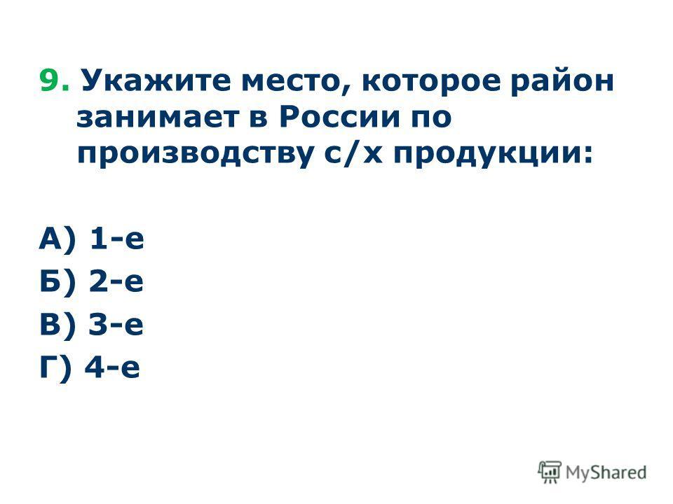 9. Укажите место, которое район занимает в России по производству с/х продукции: А) 1-е Б) 2-е В) 3-е Г) 4-е