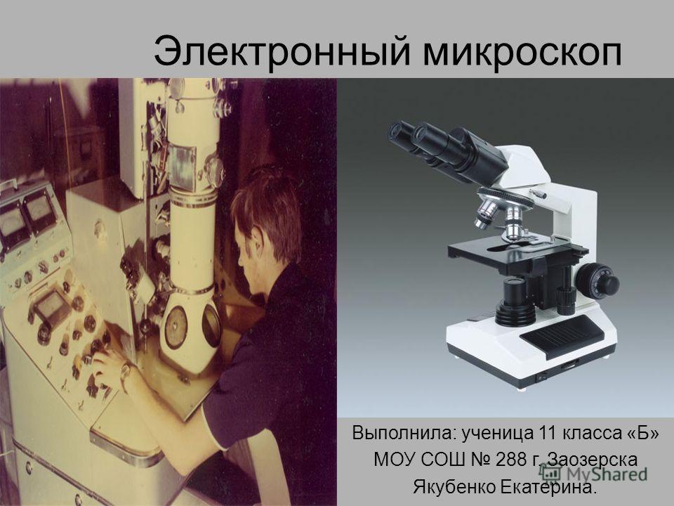 Электронный микроскоп Выполнила: ученица 11 класса «Б» МОУ СОШ 288 г. Заозерска Якубенко Екатерина.