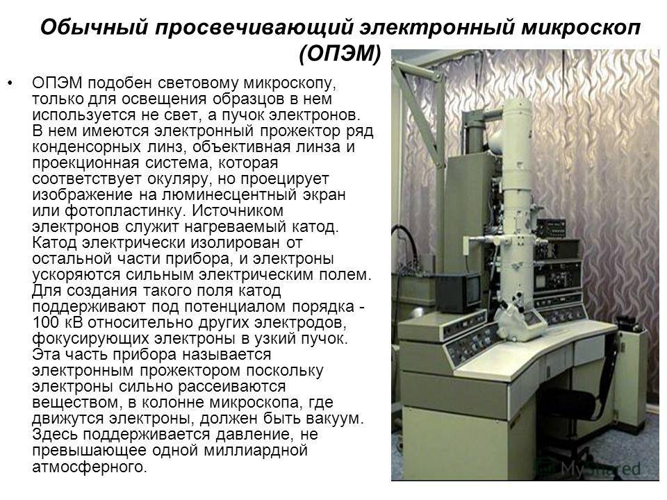 Обычный просвечивающий электронный микроскоп (ОПЭМ) ОПЭМ подобен световому микроскопу, только для освещения образцов в нем используется не свет, а пучок электронов. В нем имеются электронный прожектор ряд конденсорных линз, объективная линза и проекц