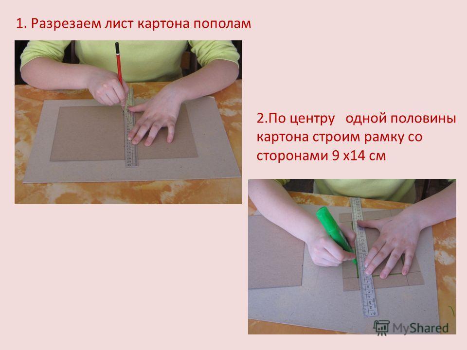 1. Разрезаем лист картона пополам 2.По центру одной половины картона строим рамку со сторонами 9 х14 см