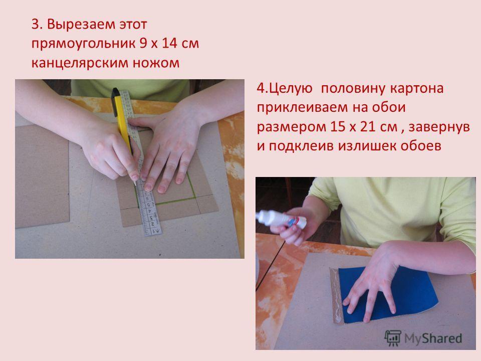 3. Вырезаем этот прямоугольник 9 х 14 см канцелярским ножом 4.Целую половину картона приклеиваем на обои размером 15 х 21 см, завернув и подклеив излишек обоев