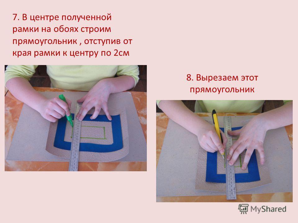 7. В центре полученной рамки на обоях строим прямоугольник, отступив от края рамки к центру по 2см 8. Вырезаем этот прямоугольник