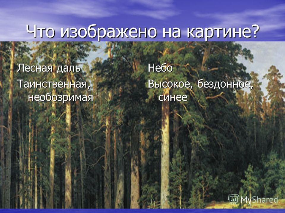 Что изображено на картине? Лесная даль Таинственная, необозримая Небо Высокое, бездонное, синее
