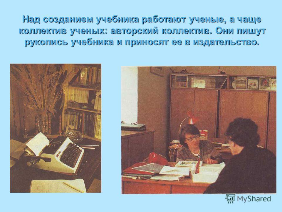 Над созданием учебника работают ученые, а чаще коллектив ученых: авторский коллектив. Они пишут рукопись учебника и приносят ее в издательство.