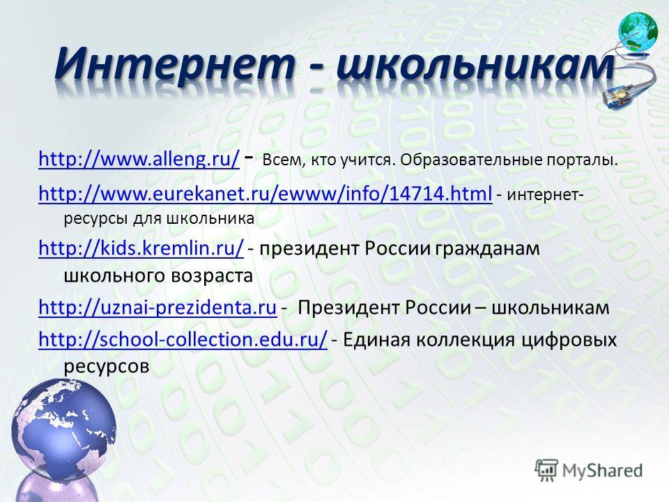 http://www.alleng.ru/http://www.alleng.ru/ - Всем, кто учится. Образовательные порталы. http://www.eurekanet.ru/ewww/info/14714.htmlhttp://www.eurekanet.ru/ewww/info/14714.html - интернет- ресурсы для школьника http://kids.kremlin.ru/http://kids.krem