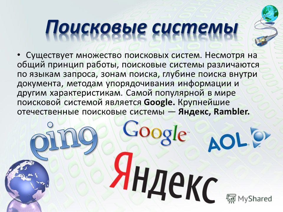 Существует множество поисковых систем. Несмотря на общий принцип работы, поисковые системы различаются по языкам запроса, зонам поиска, глубине поиска внутри документа, методам упорядочивания информации и другим характеристикам. Самой популярной в ми