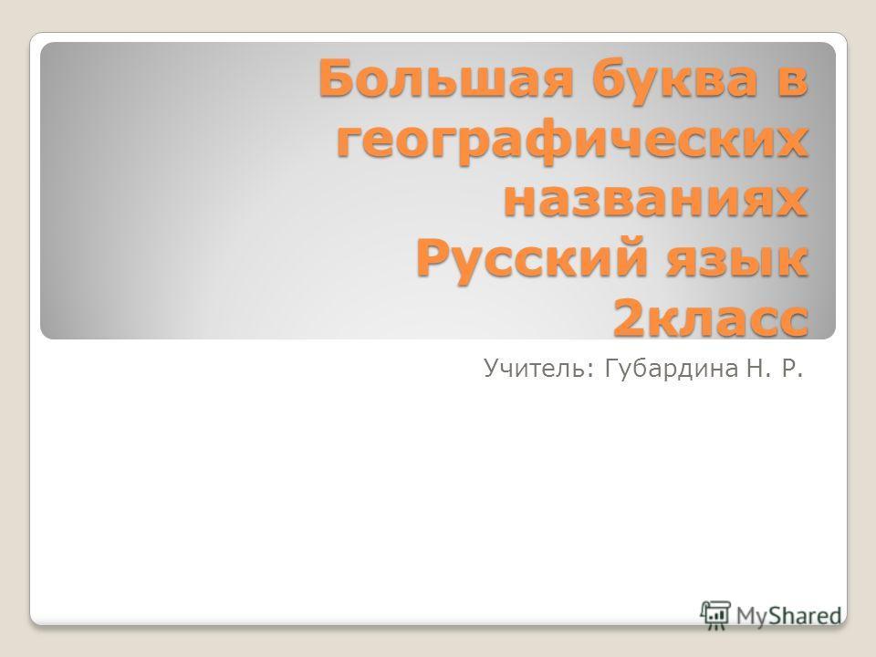 Большая буква в географических названиях Русский язык 2класс Учитель: Губардина Н. Р.