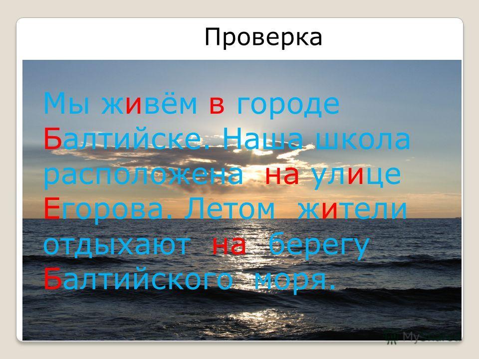 Проверка Мы живём в городе Балтийске. Наша школа расположена на улице Егорова. Летом жители отдыхают на берегу Балтийского моря.